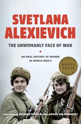 The unwomanly face of war : an oral history of women in World War II Author: Aleksievich, Svetlana, 1948- author (book jacket)