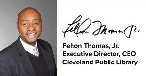 Signed: Felton Thomas, Jr. Executive Director, CEO Cleveland Public Library